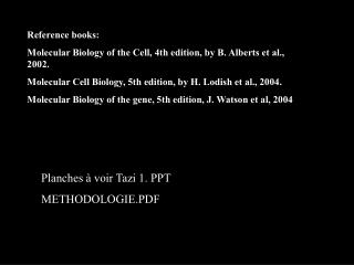 Reference books:  Molecular Biology of the Cell, 4th edition, by B. Alberts et al., 2002. Molecular Cell Biology, 5th e