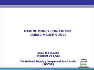 MARINE MONEY CONFERENCE  DUBAI, MARCH 9 2011 Saleh Al-Shamekh President Oil & Gas The National Shipping Company of Saud