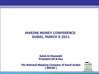 MARINE MONEY CONFERENCE  DUBAI, MARCH 9 2011 Saleh Al-Shamekh President Oil & Gas The National Shipping Company of Saud