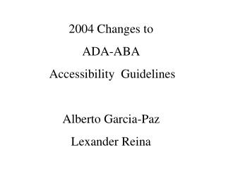 2004 Changes to ADA-ABA  Accessibility  Guidelines  Alberto Garcia-Paz Lexander Reina