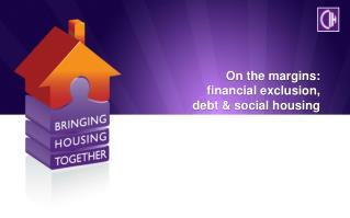 On the margins:  financial exclusion,  debt & social housing