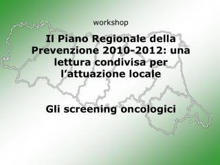 workshop Il Piano Regionale della Prevenzione 2010-2012: una lettura condivisa per l'attuazione locale Gli screening on