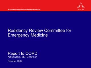 Residency Review Committee for Emergency Medicine Report to CORD Art Sanders, MD, Chairman October 2004