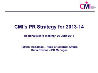 CMI's PR Strategy for 2013-14 Regional Board Webinar, 25 June 2013 Patrick Woodman – Head of External Affairs Dana Dzub