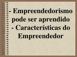 - Empreendedorismo pode ser aprendido - Características do Empreendedor
