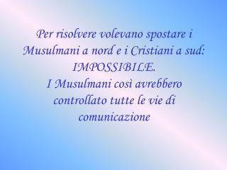 Per risolvere volevano spostare i Musulmani a nord e i Cristiani a sud: IMPOSSIBILE. I Musulmani così avrebbero control
