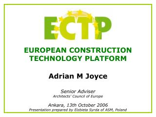 EUROPEAN CONSTRUCTION  TECHNOLOGY PLATFORM Adrian M Joyce Senior Adviser Architects� Council of Europe Ankara, 13th Oct