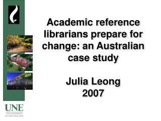 Academic reference librarians prepare for change: an Australian case study Julia Leong 2007