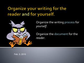 Organize your writing for the reader  and  for yourself.