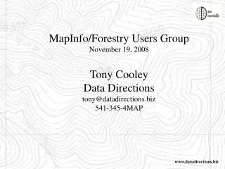 MapInfo/Forestry Users Group November 19, 2008 Tony Cooley Data Directions tony@datadirections.biz 541-345-4MAP