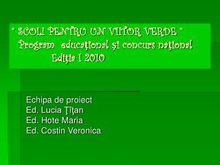 """""""  SCOLI PENTRU UN VIITOR VERDE  """"   Program  educaţional şi concurs naţional             Ediţia I 2010"""
