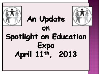 An Update on Spotlight on Education Expo April 11 th ,  2013