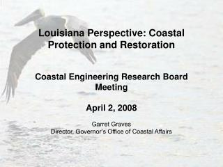 Louisiana Perspective: Coastal Protection and Restoration Coastal Engineering Research Board Meeting April 2, 2008