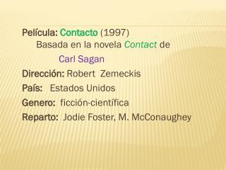 Película:  Contacto  (1997) Basada en la novela  Contact  de  Carl Sagan Dirección:  Robert  Zemeckis País:    Estado