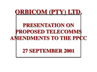ORBICOM (PTY) LTD. PRESENTATION ON PROPOSED TELECOMMS AMENDMENTS TO THE PPCC 27 SEPTEMBER 2001