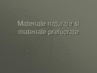 Materiale naturale  s i materiale prelucrate