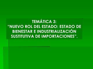 """TEMÁTICA 3: """"NUEVO ROL DEL ESTADO: ESTADO DE BIENESTAR E INDUSTRIALIZACIÓN SUSTITUTIVA DE IMPORTACIONES""""."""