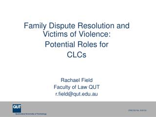 Family Dispute Resolution and Victims of Violence:  Potential Roles for CLCs Rachael Field Faculty of Law QUT r.field@q