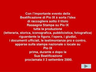 Con l'importante evento della  Beatificazione di Pio IX è sorta l'idea  di raccogliere sotto il titolo  Rassegna Stampa