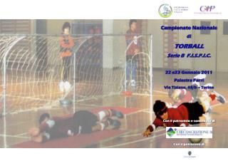 Campionato Nazionale di TORBALL Serie B  F.I.S.P.I.C. 22 e23 Gennaio 2011 Palestra Parri Via Tiziano, 43/b – Torino Con