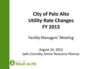City of Palo Alto Utility Rate Changes  FY 2013 Facility Managers' Meeting August 16, 2012 Ipek Connolly, Senior Resour