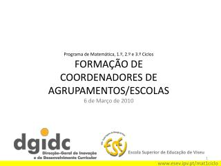 Programa de Matemática, 1.º, 2.º e 3.º Ciclos FORMAÇÃO DE COORDENADORES DE AGRUPAMENTOS/ESCOLAS 6 de Março de 2010