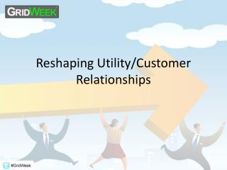 Reshaping Utility/Customer Relationships