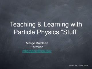 Teaching  Learning with Particle Physics  Stuff