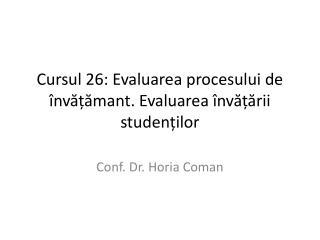 Cursul 26:  Evaluarea procesului de învățămant. Evaluarea învățării studenților