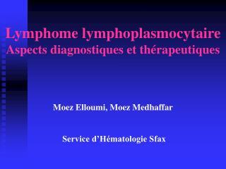 Lymphome lymphoplasmocytaire Aspects diagnostiques et thérapeutiques Moez Elloumi, Moez Medhaffar  Service d'Hématologi