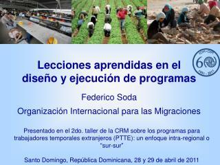 Lecciones aprendidas en el  diseño y ejecución de programas Federico Soda Organización Internacional para las Migracion