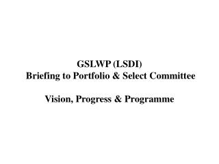 GSLWP (LSDI) Briefing to Portfolio & Select Committee Vision, Progress & Programme