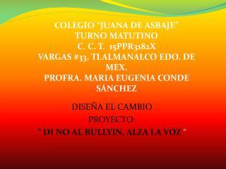 """DISEÑA EL CAMBIO  PROYECTO:   """" DI NO AL BULLYIN, ALZA LA VOZ  """""""