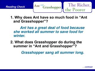 "1. Why does Ant have so much food in ""Ant and Grasshopper""? 		Ant has a great deal of food because she worked all summe"