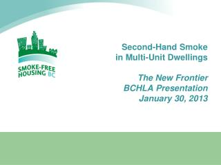 Second-Hand Smoke  in Multi-Unit Dwellings The New Frontier BCHLA Presentation January 30, 2013