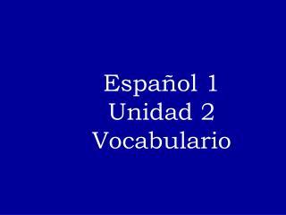 Espa�ol  1 Unidad  2 Vocabulario