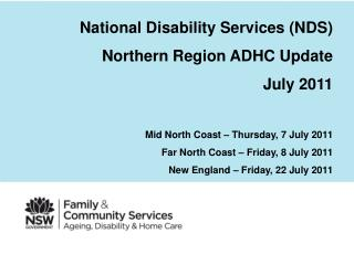 National Disability Services (NDS) Northern Region ADHC Update July 2011 Mid North Coast – Thursday, 7 July 2011 Far No