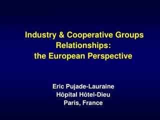 Industry & Cooperative Groups  Relationships:  the European Perspective Eric  Pujade-Lauraine Hôpital Hôtel-Dieu Paris,
