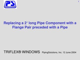 Replacing a 2 '  long Pipe Component with a Flange Pair preceded with a Pipe