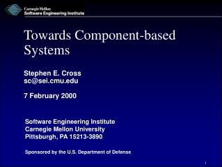 Towards Component-based Systems Stephen E. Cross sc@sei.cmu.edu 7 February 2000