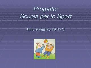 Progetto:  Scuola per lo Sport Anno scolastico 2012-13