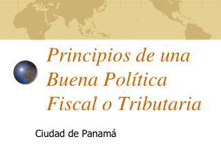 Princip ios de una  Buena  Pol ítica Fiscal o Tributaria