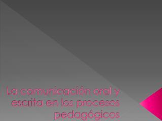 La comunicación oral y escrita en los procesos pedagógicos