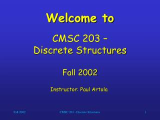 Welcome to CMSC 203 –  Discrete Structures Fall 2002