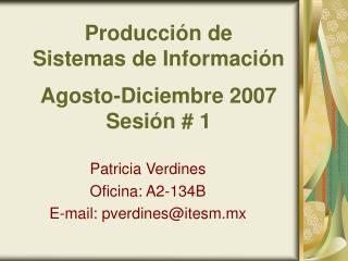 Producci�n de  Sistemas de Informaci�n Agosto-Diciembre 2007 Sesi�n # 1
