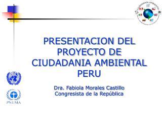 PRESENTACION DEL PROYECTO DE CIUDADANIA AMBIENTAL PERU Dra. Fabiola Morales Castillo Congresista de la República