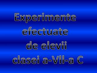 Experimente  efectuate  d e elevii  clasei  a-Vll-a  C