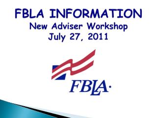 FBLA INFORMATION New Adviser Workshop July 27, 2011