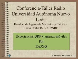 Conferencia-Taller Radio Universidad Autónoma Nuevo León Facultad de Ingeniería Mecánica y Eléctrica Radio Club FIME XE