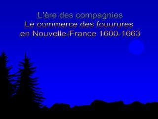L'ère des compagnies Le commerce des fouurures  en Nouvelle-France 1600-1663